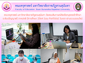 คณะครุศาสตร์ มหาวิทยาลัยราชภัฏสวนสุนันทา จัดสอบสัมภาษณ์คัดเลือกบุคคลเข้าศึกษา ระดับปริญญาตรี ภาคปกติ ปีการศึกษา 2564 (รอบ Portfolio) วันแรก ผ่านระบบออนไลน์